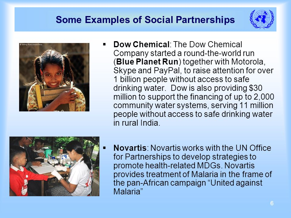 6 Some Examples of Social Partnerships Dow Chemical: The Dow Chemical Company started a round-the-world run (Blue Planet Run) together with Motorola, Skype and PayPal, to raise attention for over 1 billion people without access to safe drinking water.