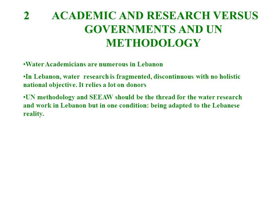 2 2 ACADEMIC AND RESEARCH VERSUS GOVERNMENTS AND UN METHODOLOGY Water Academicians are numerous in Lebanon In Lebanon, water research is fragmented, discontinuous with no holistic national objective.