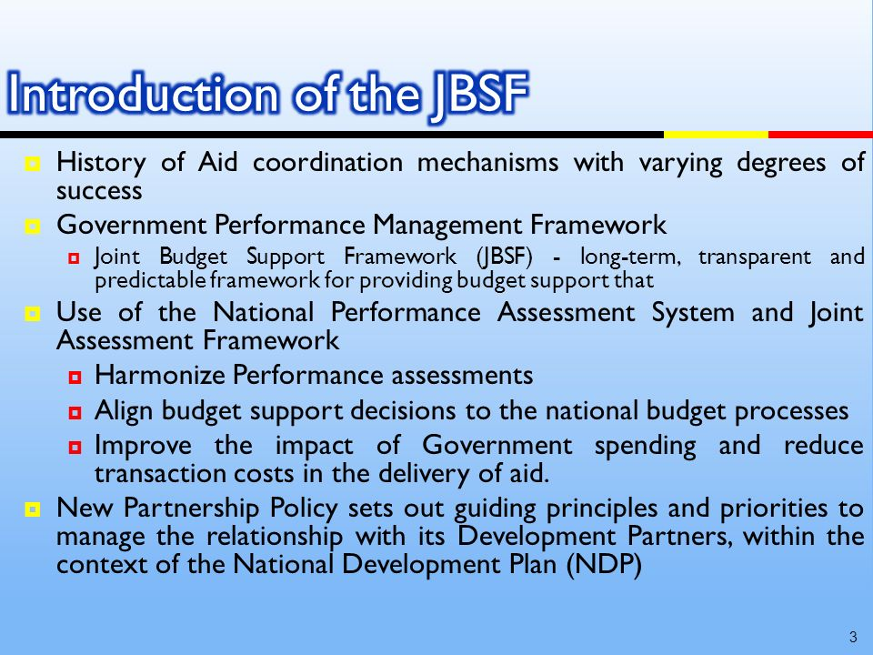 History of Aid coordination mechanisms with varying degrees of success Government Performance Management Framework Joint Budget Support Framework (JBSF) - long-term, transparent and predictable framework for providing budget support that Use of the National Performance Assessment System and Joint Assessment Framework Harmonize Performance assessments Align budget support decisions to the national budget processes Improve the impact of Government spending and reduce transaction costs in the delivery of aid.