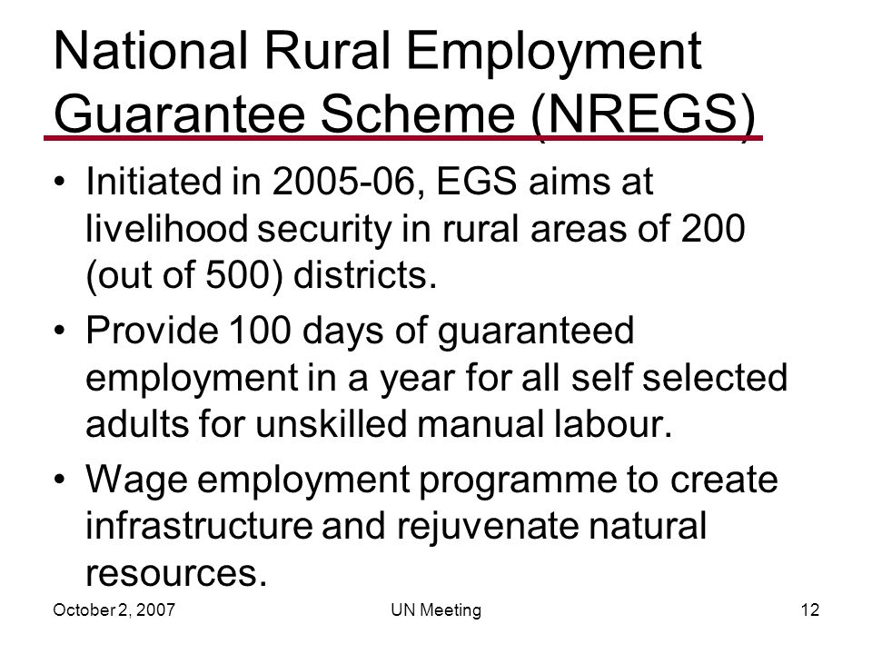October 2, 2007UN Meeting12 National Rural Employment Guarantee Scheme (NREGS) Initiated in 2005-06, EGS aims at livelihood security in rural areas of 200 (out of 500) districts.