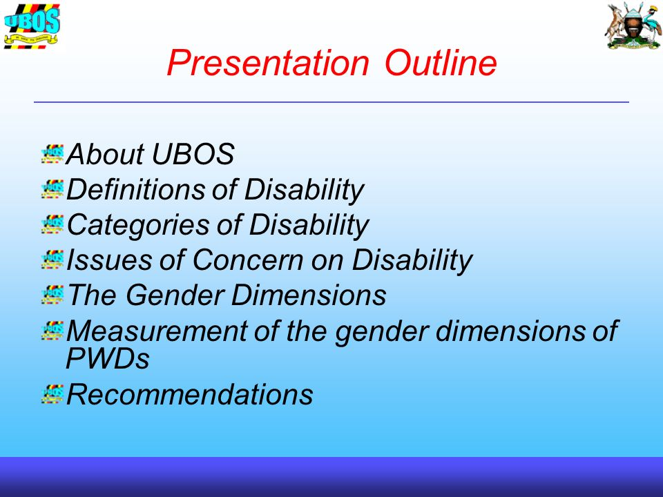 Presentation Outline About UBOS Definitions of Disability Categories of Disability Issues of Concern on Disability The Gender Dimensions Measurement of the gender dimensions of PWDs Recommendations
