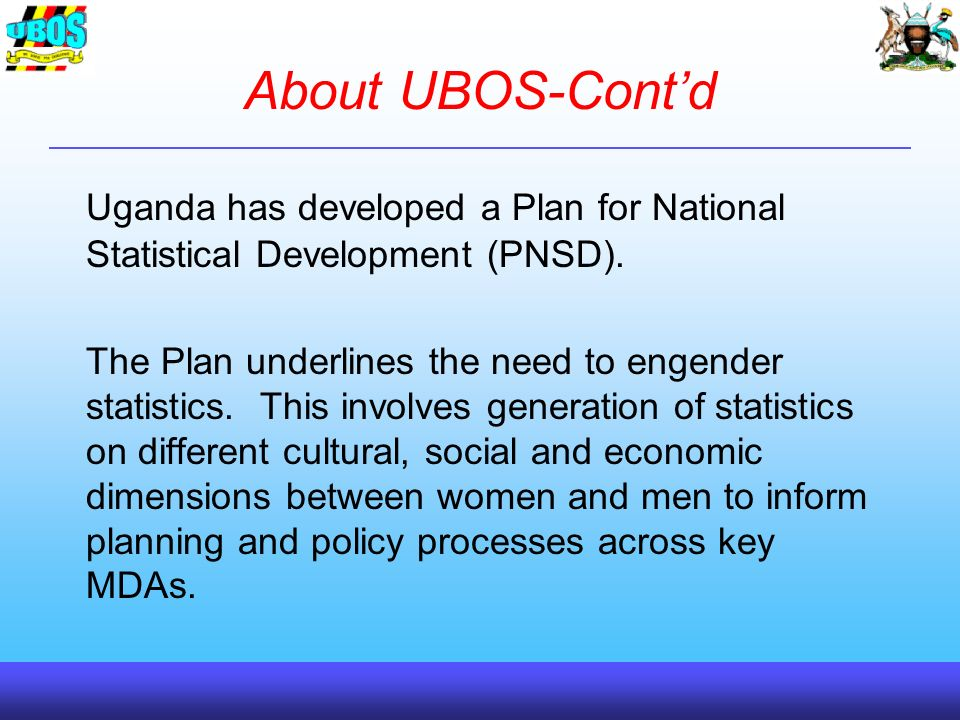 About UBOS-Contd Uganda has developed a Plan for National Statistical Development (PNSD).