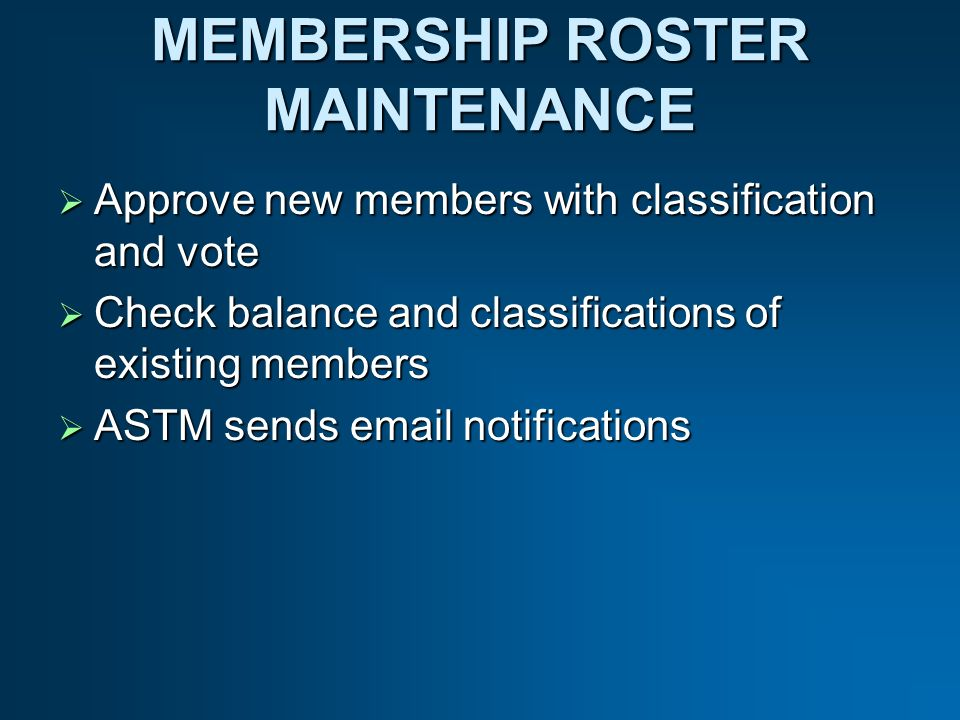 MEMBERSHIP ROSTER MAINTENANCE Approve new members with classification and vote Approve new members with classification and vote Check balance and classifications of existing members Check balance and classifications of existing members ASTM sends email notifications ASTM sends email notifications