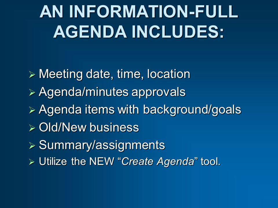 AN INFORMATION-FULL AGENDA INCLUDES: Meeting date, time, location Meeting date, time, location Agenda/minutes approvals Agenda/minutes approvals Agenda items with background/goals Agenda items with background/goals Old/New business Old/New business Summary/assignments Summary/assignments Utilize the NEW Create Agenda tool.