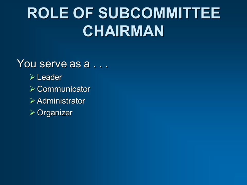 ROLE OF SUBCOMMITTEE CHAIRMAN You serve as a...