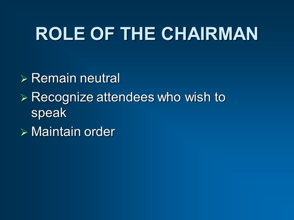 ROLE OF THE CHAIRMAN Remain neutral Remain neutral Recognize attendees who wish to speak Recognize attendees who wish to speak Maintain order Maintain order