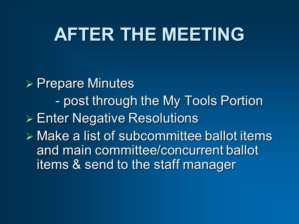 AFTER THE MEETING Prepare Minutes Prepare Minutes - post through the My Tools Portion Enter Negative Resolutions Enter Negative Resolutions Make a list of subcommittee ballot items and main committee/concurrent ballot items & send to the staff manager Make a list of subcommittee ballot items and main committee/concurrent ballot items & send to the staff manager