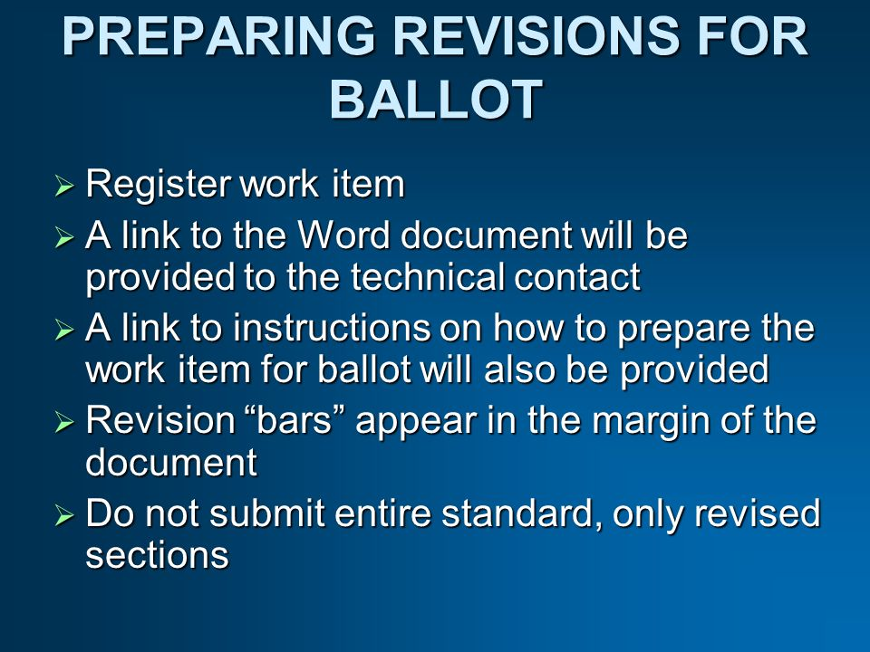 PREPARING REVISIONS FOR BALLOT Register work item Register work item A link to the Word document will be provided to the technical contact A link to the Word document will be provided to the technical contact A link to instructions on how to prepare the work item for ballot will also be provided A link to instructions on how to prepare the work item for ballot will also be provided Revision bars appear in the margin of the document Revision bars appear in the margin of the document Do not submit entire standard, only revised sections Do not submit entire standard, only revised sections