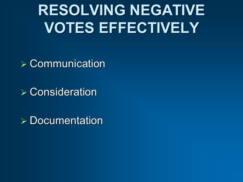 RESOLVING NEGATIVE VOTES EFFECTIVELY Communication Communication Consideration Consideration Documentation Documentation