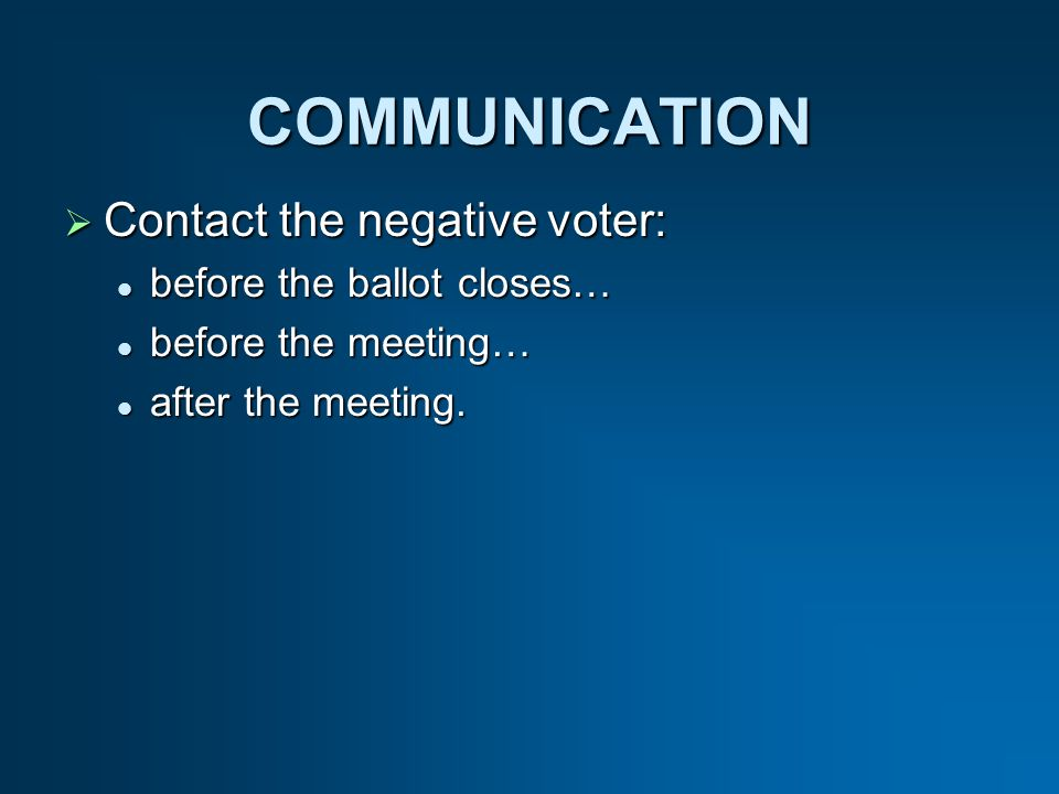 COMMUNICATION Contact the negative voter: Contact the negative voter: before the ballot closes… before the ballot closes… before the meeting… before the meeting… after the meeting.