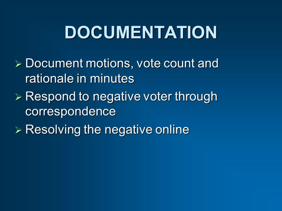 DOCUMENTATION Document motions, vote count and rationale in minutes Document motions, vote count and rationale in minutes Respond to negative voter through correspondence Respond to negative voter through correspondence Resolving the negative online Resolving the negative online