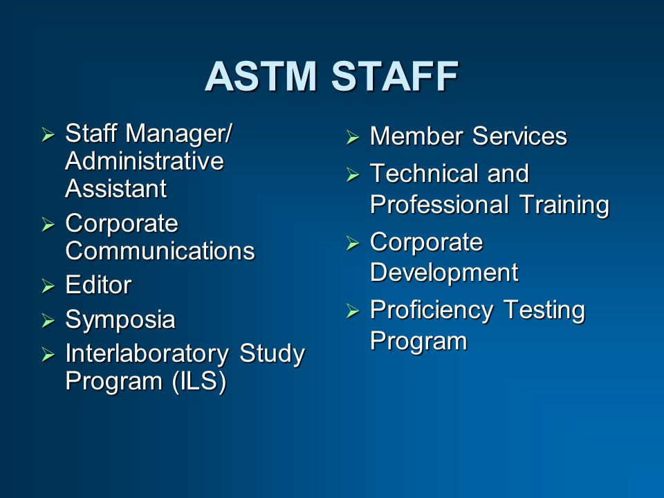 ASTM STAFF Staff Manager/ Administrative Assistant Staff Manager/ Administrative Assistant Corporate Communications Corporate Communications Editor Editor Symposia Symposia Interlaboratory Study Program (ILS) Interlaboratory Study Program (ILS) Member Services Member Services Technical and Professional Training Technical and Professional Training Corporate Development Corporate Development Proficiency Testing Program Proficiency Testing Program