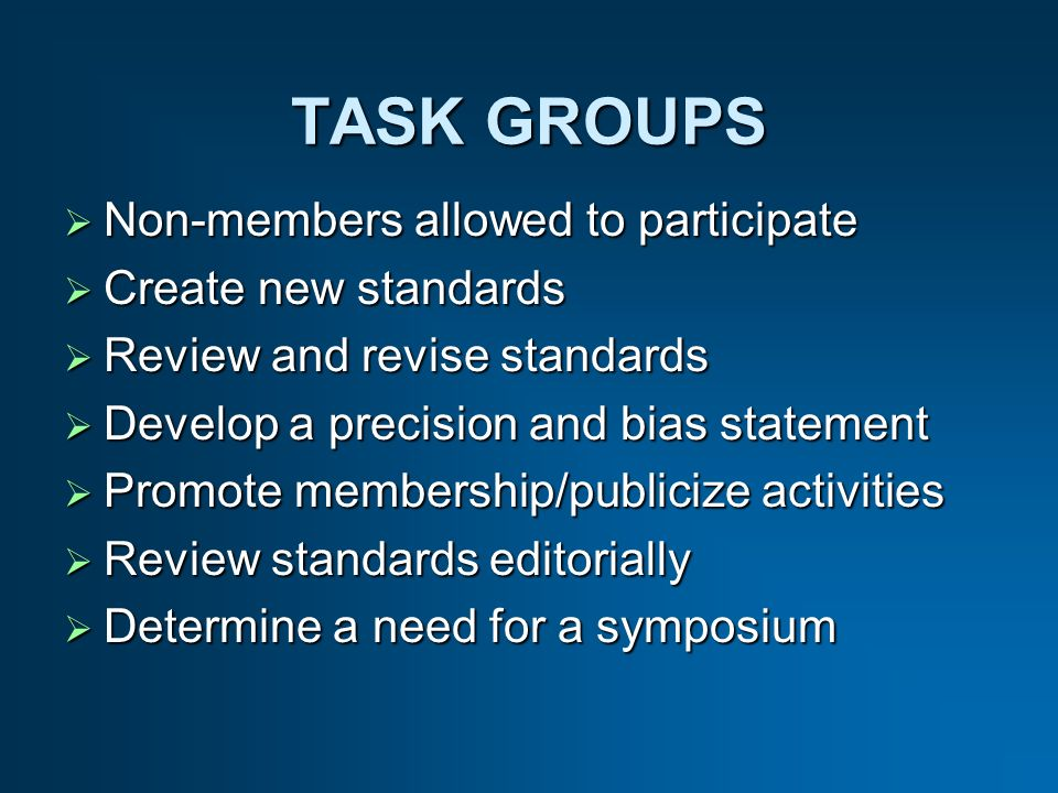 Non-members allowed to participate Non-members allowed to participate Create new standards Create new standards Review and revise standards Review and revise standards Develop a precision and bias statement Develop a precision and bias statement Promote membership/publicize activities Promote membership/publicize activities Review standards editorially Review standards editorially Determine a need for a symposium Determine a need for a symposium