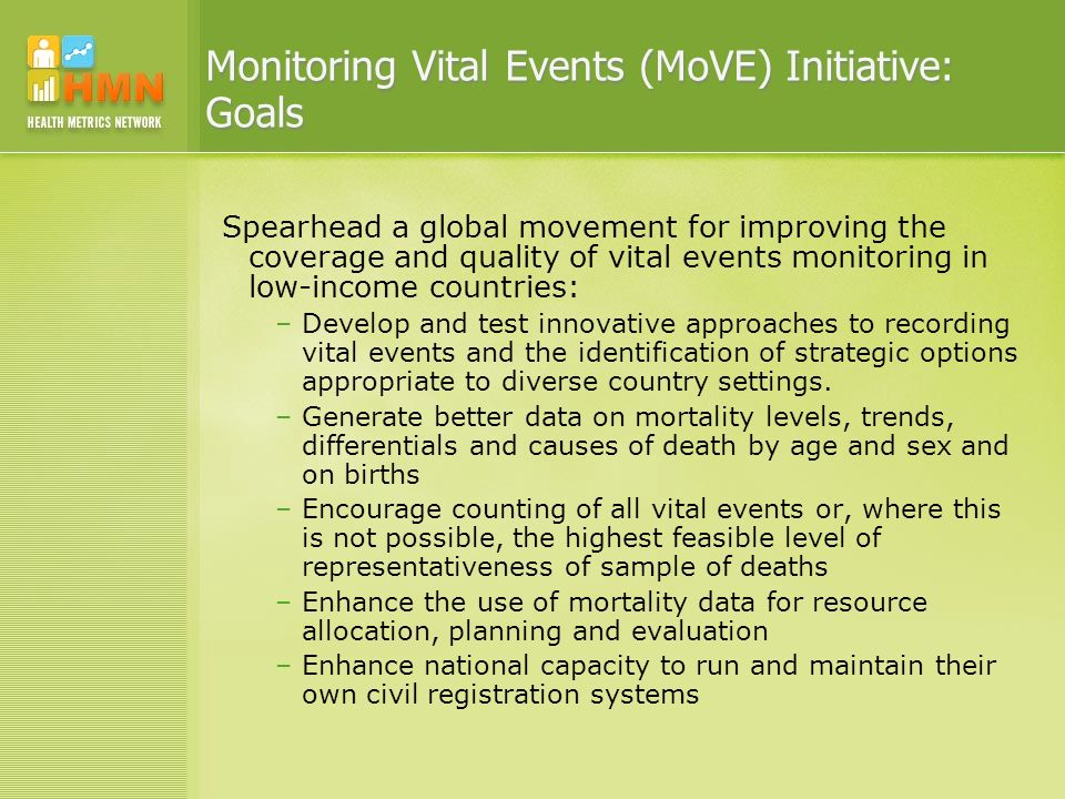 Monitoring Vital Events (MoVE) Initiative: Goals Spearhead a global movement for improving the coverage and quality of vital events monitoring in low-income countries: –Develop and test innovative approaches to recording vital events and the identification of strategic options appropriate to diverse country settings.