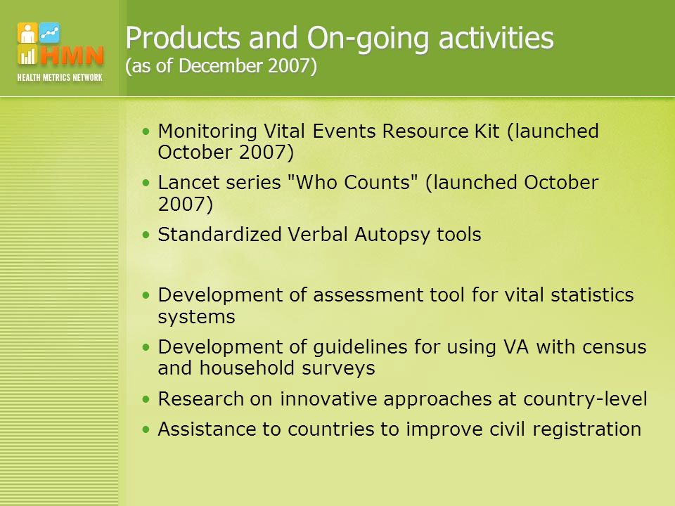 Products and On-going activities (as of December 2007) Monitoring Vital Events Resource Kit (launched October 2007) Lancet series Who Counts (launched October 2007) Standardized Verbal Autopsy tools Development of assessment tool for vital statistics systems Development of guidelines for using VA with census and household surveys Research on innovative approaches at country-level Assistance to countries to improve civil registration