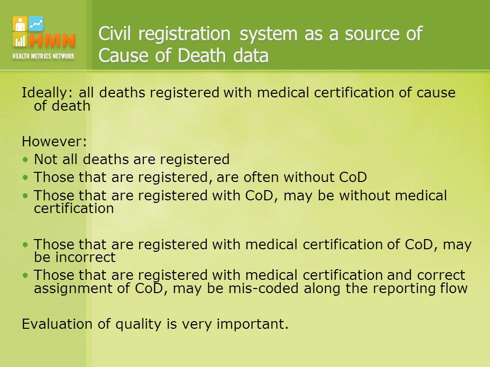 Civil registration system as a source of Cause of Death data Ideally: all deaths registered with medical certification of cause of death However: Not all deaths are registered Those that are registered, are often without CoD Those that are registered with CoD, may be without medical certification Those that are registered with medical certification of CoD, may be incorrect Those that are registered with medical certification and correct assignment of CoD, may be mis-coded along the reporting flow Evaluation of quality is very important.