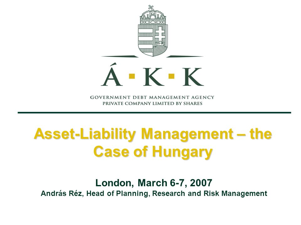 Asset-Liability Management – the Case of Hungary London, March 6-7, 2007 András Réz, Head of Planning, Research and Risk Management