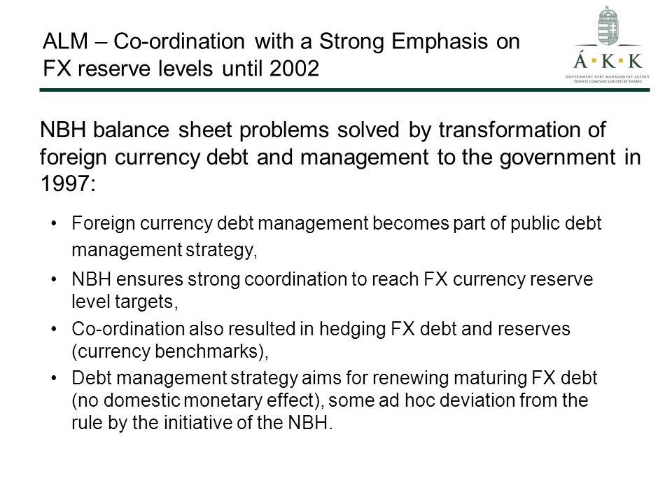 ALM – Co-ordination with a Strong Emphasis on FX reserve levels until 2002 Foreign currency debt management becomes part of public debt management strategy, NBH ensures strong coordination to reach FX currency reserve level targets, Co-ordination also resulted in hedging FX debt and reserves (currency benchmarks), Debt management strategy aims for renewing maturing FX debt (no domestic monetary effect), some ad hoc deviation from the rule by the initiative of the NBH.