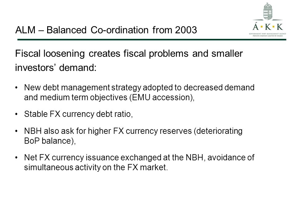 ALM – Balanced Co-ordination from 2003 New debt management strategy adopted to decreased demand and medium term objectives (EMU accession), Stable FX currency debt ratio, NBH also ask for higher FX currency reserves (deteriorating BoP balance), Net FX currency issuance exchanged at the NBH, avoidance of simultaneous activity on the FX market.