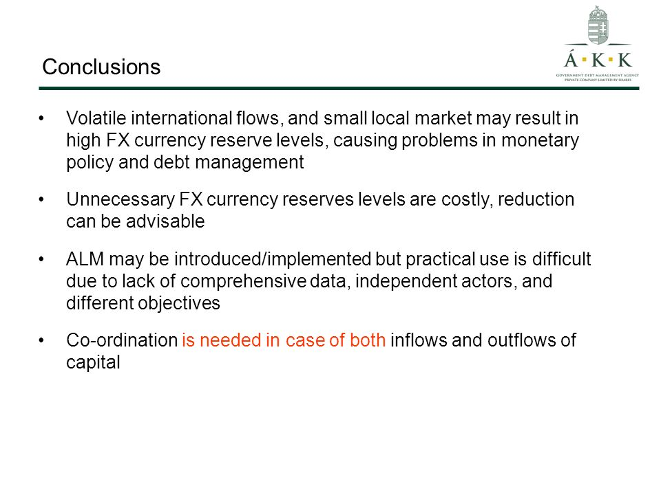 Conclusions Volatile international flows, and small local market may result in high FX currency reserve levels, causing problems in monetary policy and debt management Unnecessary FX currency reserves levels are costly, reduction can be advisable ALM may be introduced/implemented but practical use is difficult due to lack of comprehensive data, independent actors, and different objectives Co-ordination is needed in case of both inflows and outflows of capital