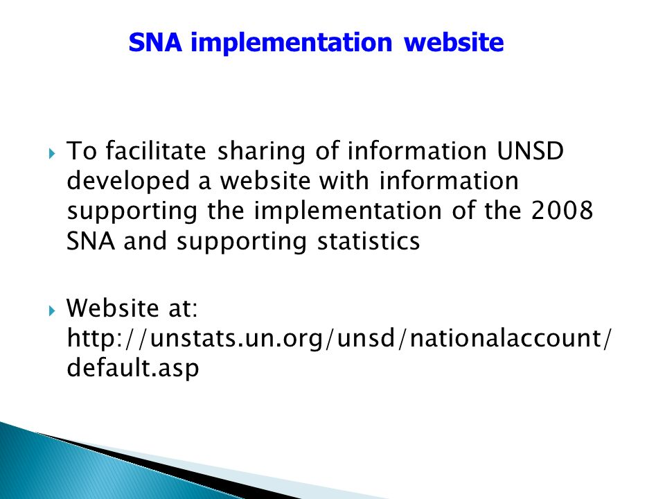 To facilitate sharing of information UNSD developed a website with information supporting the implementation of the 2008 SNA and supporting statistics Website at:   default.asp SNA implementation website