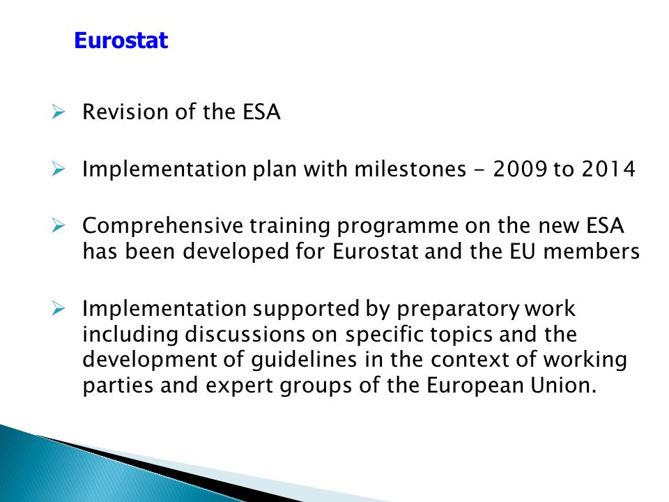 Revision of the ESA Implementation plan with milestones to 2014 Comprehensive training programme on the new ESA has been developed for Eurostat and the EU members Implementation supported by preparatory work including discussions on specific topics and the development of guidelines in the context of working parties and expert groups of the European Union.