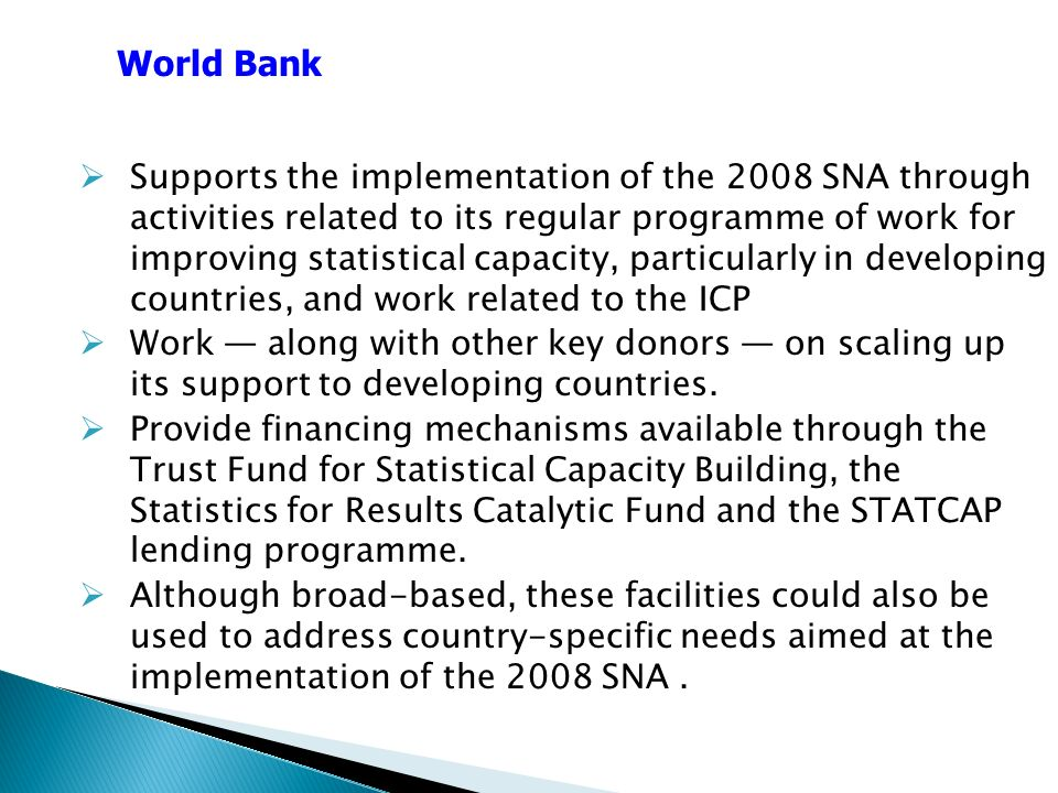 Supports the implementation of the 2008 SNA through activities related to its regular programme of work for improving statistical capacity, particularly in developing countries, and work related to the ICP Work along with other key donors on scaling up its support to developing countries.