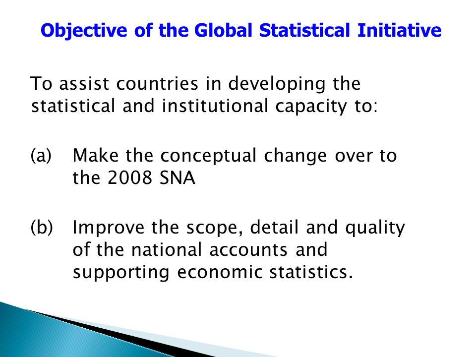 To assist countries in developing the statistical and institutional capacity to: (a) Make the conceptual change over to the 2008 SNA (b) Improve the scope, detail and quality of the national accounts and supporting economic statistics.