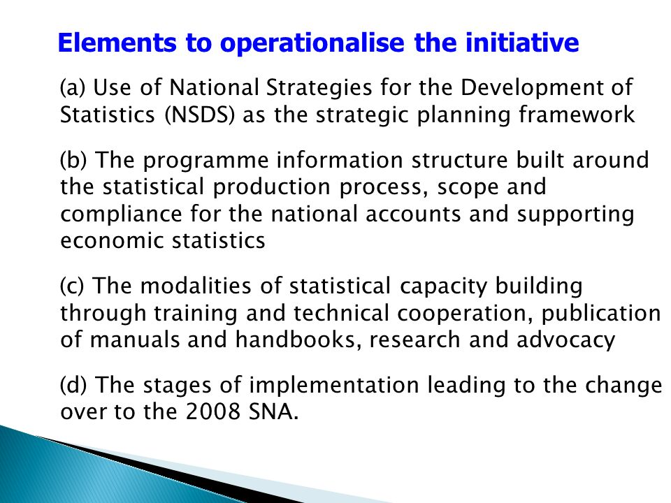 (a) Use of National Strategies for the Development of Statistics (NSDS) as the strategic planning framework (b) The programme information structure built around the statistical production process, scope and compliance for the national accounts and supporting economic statistics (c) The modalities of statistical capacity building through training and technical cooperation, publication of manuals and handbooks, research and advocacy (d) The stages of implementation leading to the change over to the 2008 SNA.