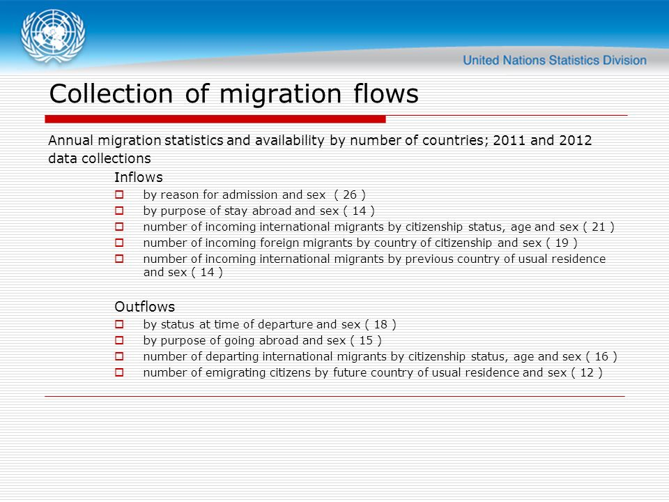 Collection of migration flows Annual migration statistics and availability by number of countries; 2011 and 2012 data collections Inflows by reason for admission and sex ( 26 ) by purpose of stay abroad and sex ( 14 ) number of incoming international migrants by citizenship status, age and sex ( 21 ) number of incoming foreign migrants by country of citizenship and sex ( 19 ) number of incoming international migrants by previous country of usual residence and sex ( 14 ) Outflows by status at time of departure and sex ( 18 ) by purpose of going abroad and sex ( 15 ) number of departing international migrants by citizenship status, age and sex ( 16 ) number of emigrating citizens by future country of usual residence and sex ( 12 )