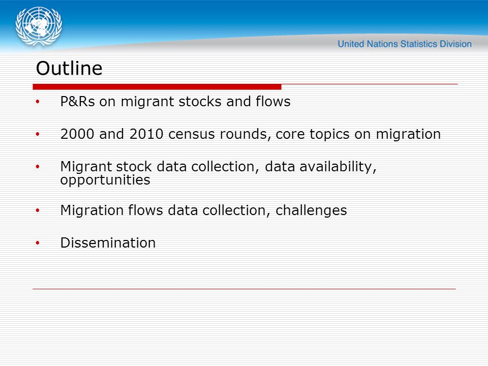 Outline P&Rs on migrant stocks and flows 2000 and 2010 census rounds, core topics on migration Migrant stock data collection, data availability, opportunities Migration flows data collection, challenges Dissemination