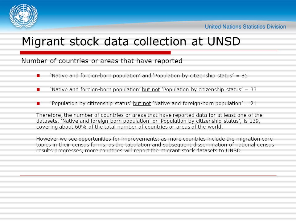 Migrant stock data collection at UNSD Number of countries or areas that have reported Native and foreign-born population and Population by citizenship status = 85 Native and foreign-born population but not Population by citizenship status = 33 Population by citizenship status but not Native and foreign-born population = 21 Therefore, the number of countries or areas that have reported data for at least one of the datasets, Native and foreign-born population or Population by citizenship status, is 139, covering about 60% of the total number of countries or areas of the world.