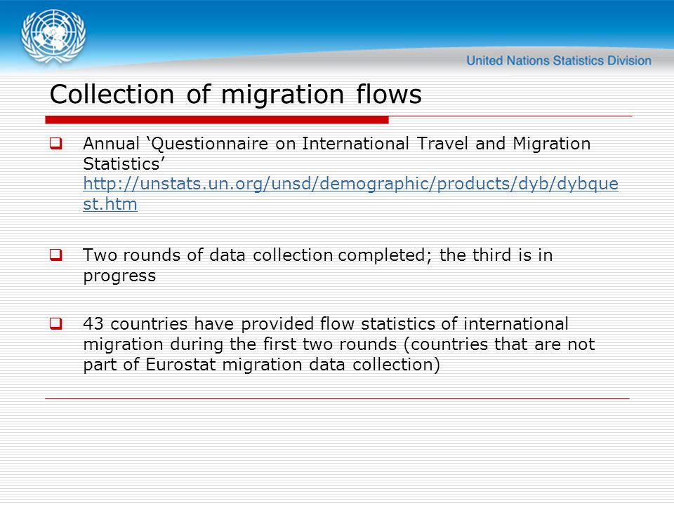 Collection of migration flows Annual Questionnaire on International Travel and Migration Statistics   st.htm   st.htm Two rounds of data collection completed; the third is in progress 43 countries have provided flow statistics of international migration during the first two rounds (countries that are not part of Eurostat migration data collection)