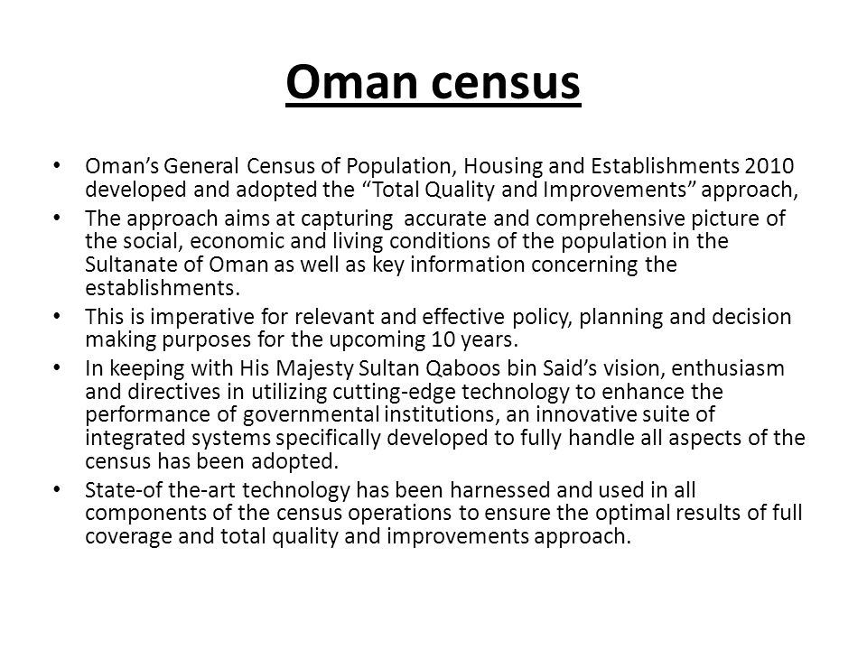 Oman census Omans General Census of Population, Housing and Establishments 2010 developed and adopted the Total Quality and Improvements approach, The approach aims at capturing accurate and comprehensive picture of the social, economic and living conditions of the population in the Sultanate of Oman as well as key information concerning the establishments.
