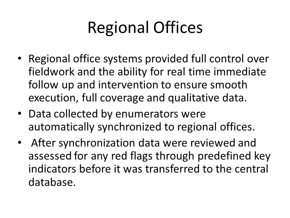 Regional Offices Regional office systems provided full control over fieldwork and the ability for real time immediate follow up and intervention to ensure smooth execution, full coverage and qualitative data.
