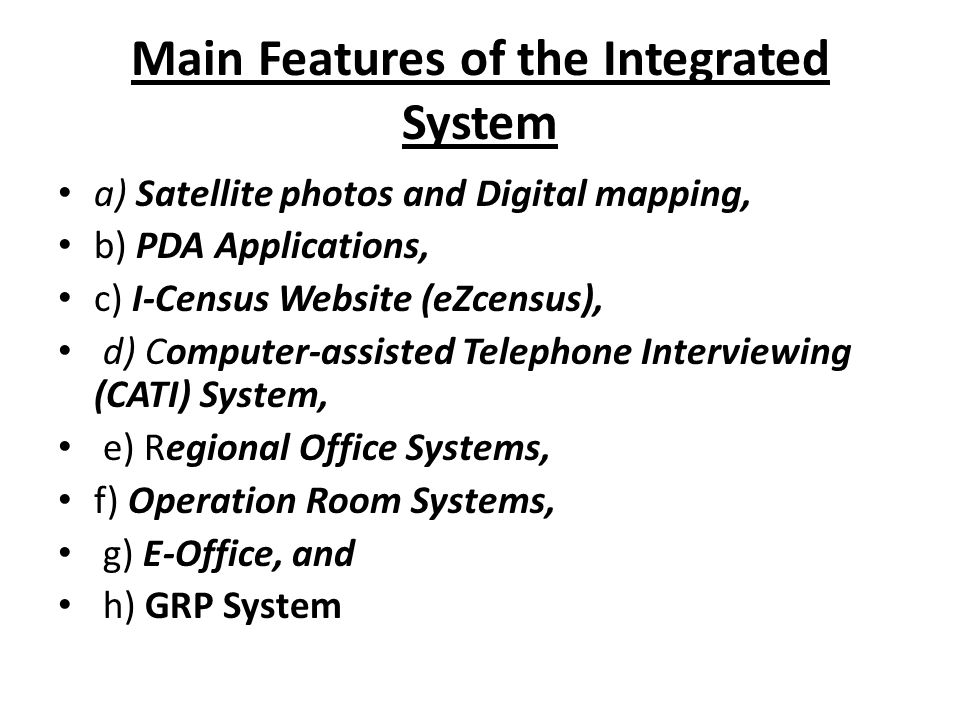 Main Features of the Integrated System a) Satellite photos and Digital mapping, b) PDA Applications, c) I-Census Website (eZcensus), d) Computer-assisted Telephone Interviewing (CATI) System, e) Regional Office Systems, f) Operation Room Systems, g) E-Office, and h) GRP System