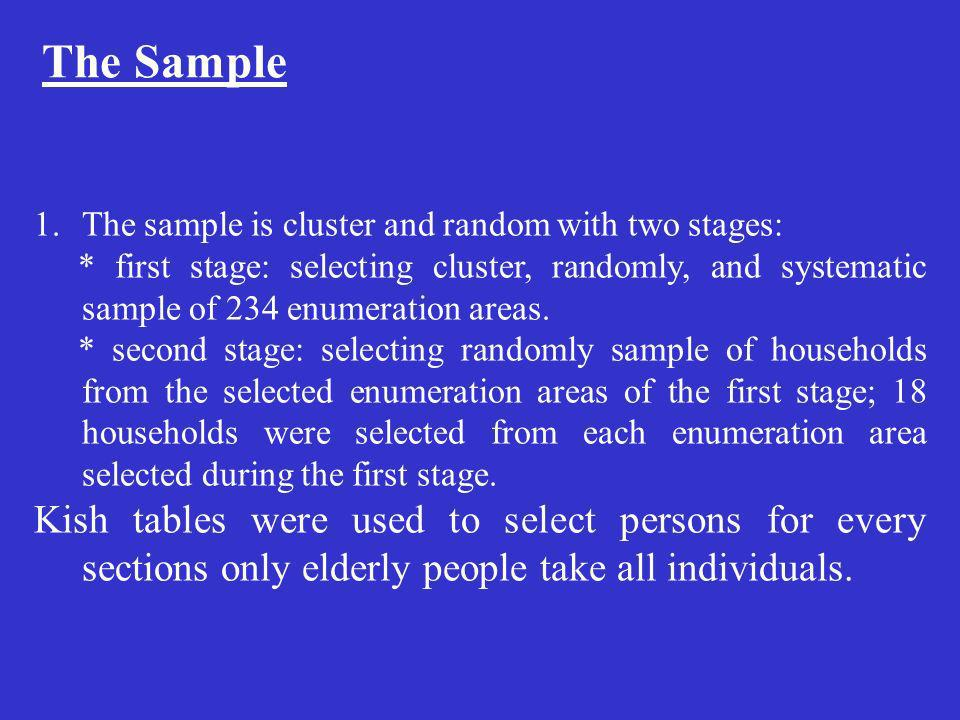 The Sample 1.The sample is cluster and random with two stages: * first stage: selecting cluster, randomly, and systematic sample of 234 enumeration areas.