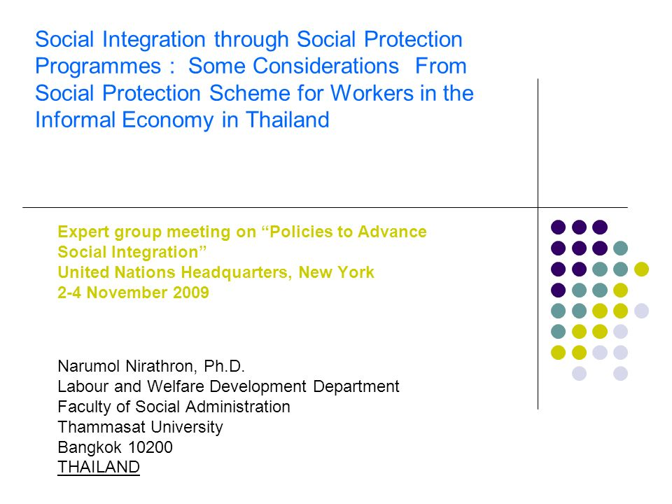 Social Integration through Social Protection Programmes : Some Considerations From Social Protection Scheme for Workers in the Informal Economy in Thailand Expert group meeting on Policies to Advance Social Integration United Nations Headquarters, New York 2-4 November 2009 Narumol Nirathron, Ph.D.