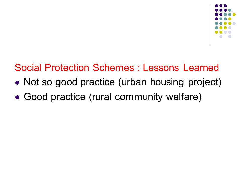Social Protection Schemes : Lessons Learned Not so good practice (urban housing project) Good practice (rural community welfare)