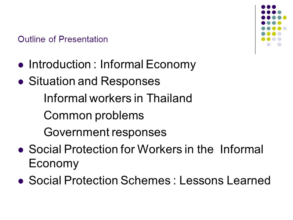 Outline of Presentation Introduction : Informal Economy Situation and Responses Informal workers in Thailand Common problems Government responses Social Protection for Workers in the Informal Economy Social Protection Schemes : Lessons Learned
