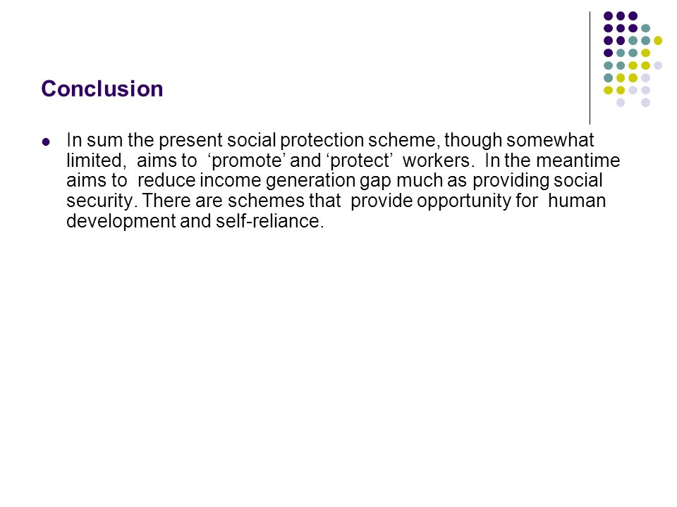 Conclusion In sum the present social protection scheme, though somewhat limited, aims to promote and protect workers.