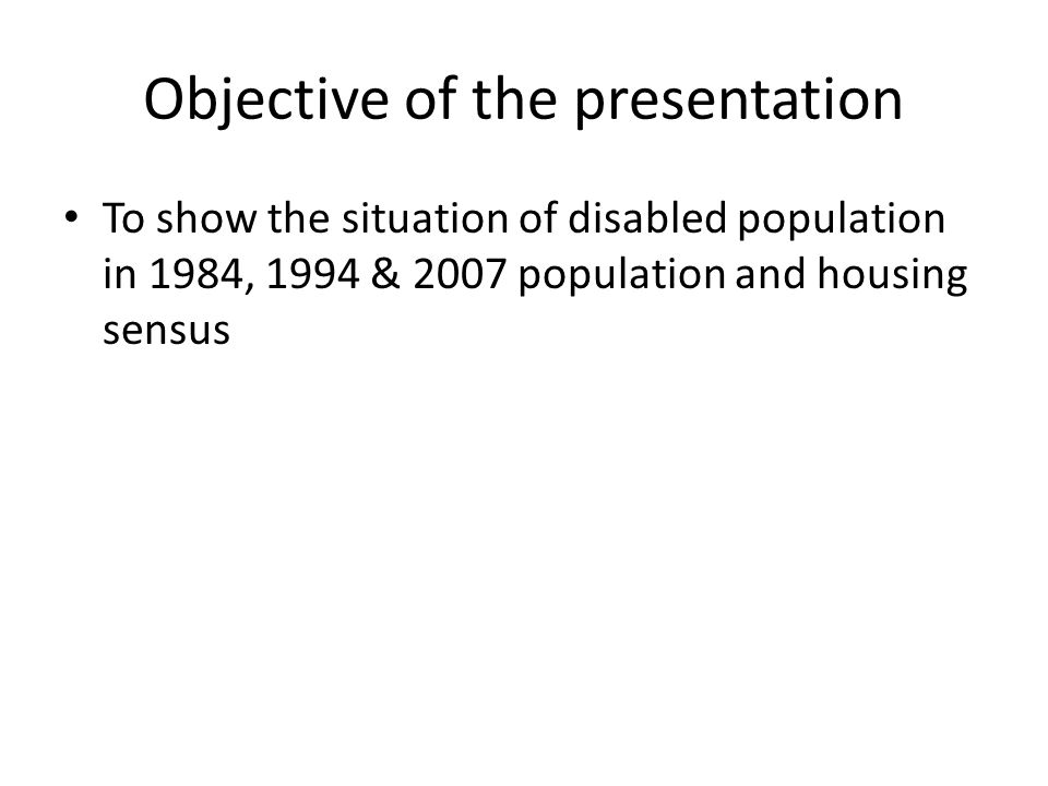 Objective of the presentation To show the situation of disabled population in 1984, 1994 & 2007 population and housing sensus