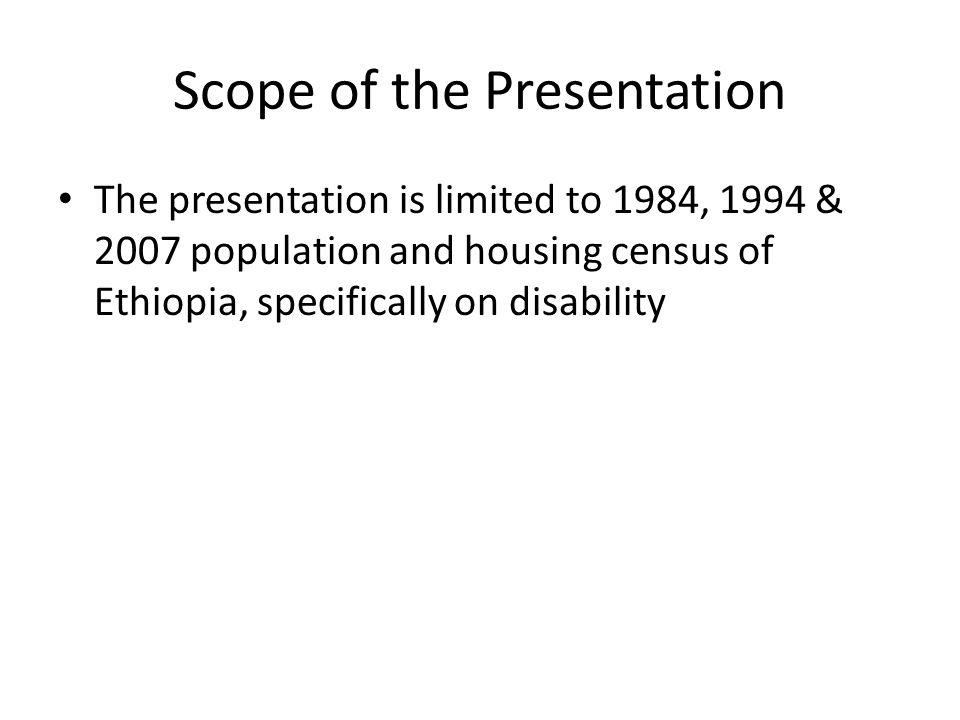 Scope of the Presentation The presentation is limited to 1984, 1994 & 2007 population and housing census of Ethiopia, specifically on disability