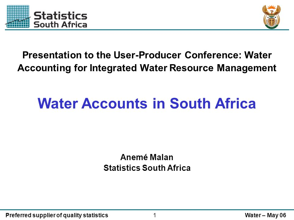 1Preferred supplier of quality statisticsWater – May 06 Presentation to the User-Producer Conference: Water Accounting for Integrated Water Resource Management Water Accounts in South Africa Anemé Malan Statistics South Africa