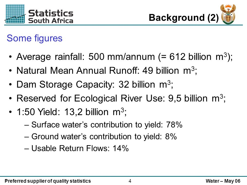 4Preferred supplier of quality statisticsWater – May 06 Background (2) Average rainfall: 500 mm/annum (= 612 billion m 3 ); Natural Mean Annual Runoff: 49 billion m 3 ; Dam Storage Capacity: 32 billion m 3 ; Reserved for Ecological River Use: 9,5 billion m 3 ; 1:50 Yield: 13,2 billion m 3 ; – Surface waters contribution to yield: 78% – Ground waters contribution to yield: 8% – Usable Return Flows: 14% Some figures