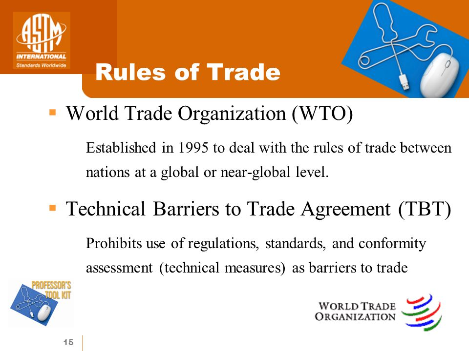 15 Rules of Trade World Trade Organization (WTO) oEstablished in 1995 to deal with the rules of trade between nations at a global or near-global level.