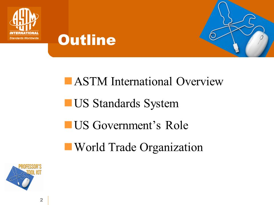 2 Outline ASTM International Overview US Standards System US Governments Role World Trade Organization