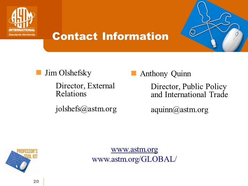 20 Contact Information Jim Olshefsky Director, External Relations jolshefs@astm.org Anthony Quinn Director, Public Policy and International Trade aquinn@astm.org www.astm.org www.astm.org/GLOBAL/