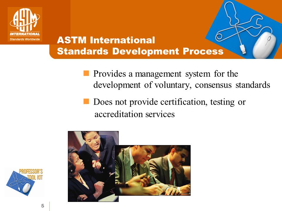 5 ASTM International Standards Development Process Provides a management system for the development of voluntary, consensus standards Does not provide certification, testing or accreditation services