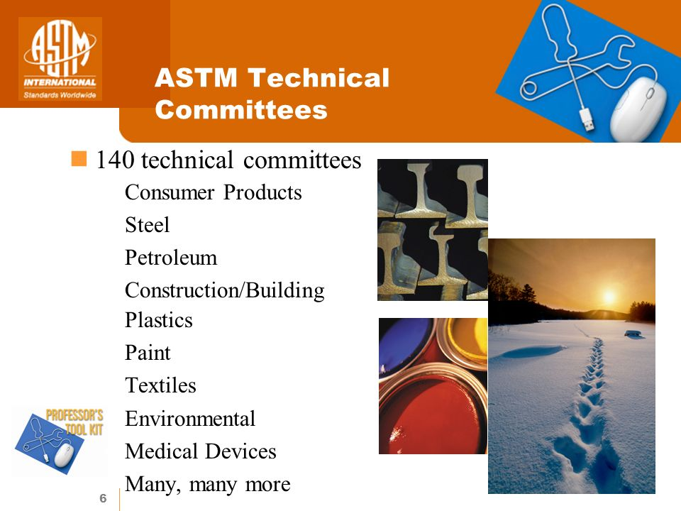 6 ASTM Technical Committees 140 technical committees Consumer Products Steel Petroleum Construction/Building Plastics Paint Textiles Environmental Medical Devices Many, many more